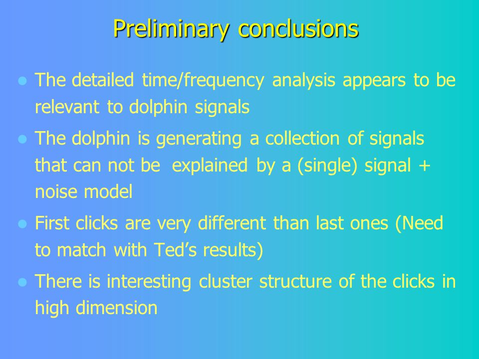Preliminary conclusions The detailed time/frequency analysis appears to be relevant to dolphin signals The dolphin is generating a collection of signals that can not be explained by a (single) signal + noise model First clicks are very different than last ones (Need to match with Ted's results) There is interesting cluster structure of the clicks in high dimension