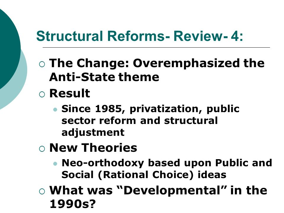 Structural Reforms- Review- 4:  The Change: Overemphasized the Anti-State theme  Result Since 1985, privatization, public sector reform and structural adjustment  New Theories Neo-orthodoxy based upon Public and Social (Rational Choice) ideas  What was Developmental in the 1990s