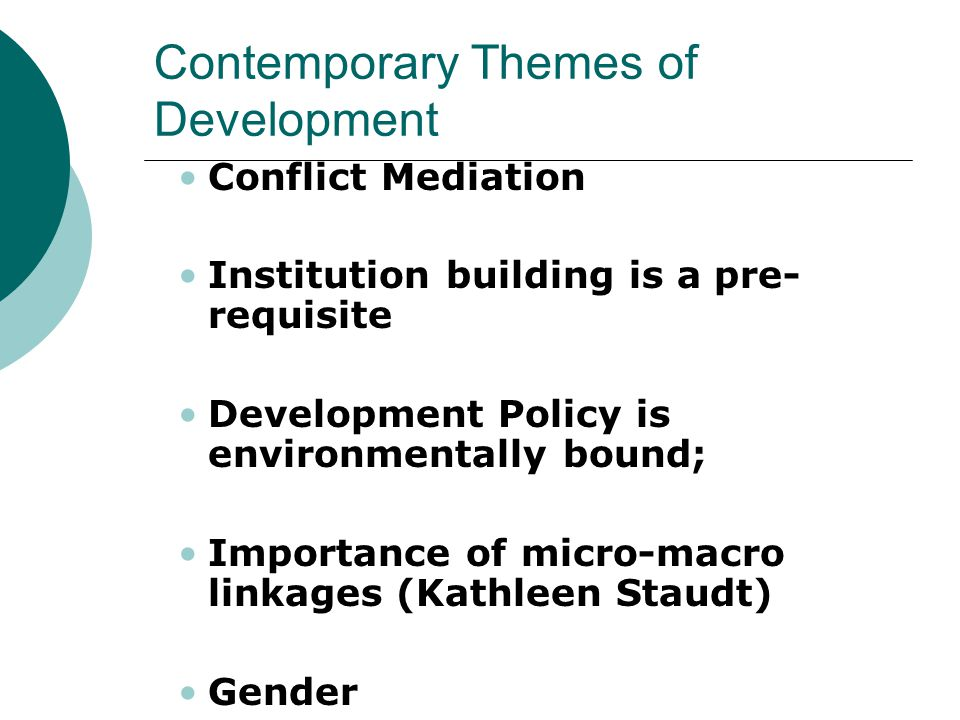 Contemporary Themes of Development Conflict Mediation Institution building is a pre- requisite Development Policy is environmentally bound; Importance of micro-macro linkages (Kathleen Staudt) Gender