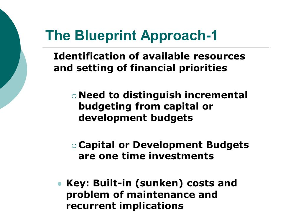 The Blueprint Approach-1 Identification of available resources and setting of financial priorities  Need to distinguish incremental budgeting from capital or development budgets  Capital or Development Budgets are one time investments Key: Built-in (sunken) costs and problem of maintenance and recurrent implications