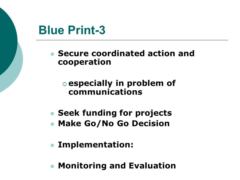 Blue Print-3 Secure coordinated action and cooperation  especially in problem of communications Seek funding for projects Make Go/No Go Decision Implementation: Monitoring and Evaluation