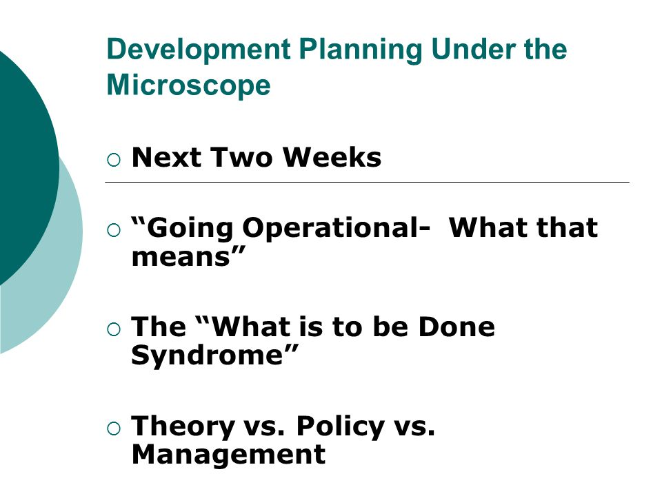 "Development Planning Under the Microscope  Next Two Weeks  ""Going Operational- What that means""  The ""What is to be Done Syndrome""  Theory vs. Pol"