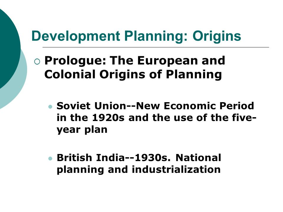 Development Planning: Origins  Prologue: The European and Colonial Origins of Planning Soviet Union--New Economic Period in the 1920s and the use of the five- year plan British India--1930s.