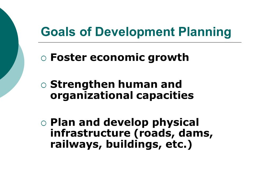Goals of Development Planning  Foster economic growth  Strengthen human and organizational capacities  Plan and develop physical infrastructure (roads, dams, railways, buildings, etc.)