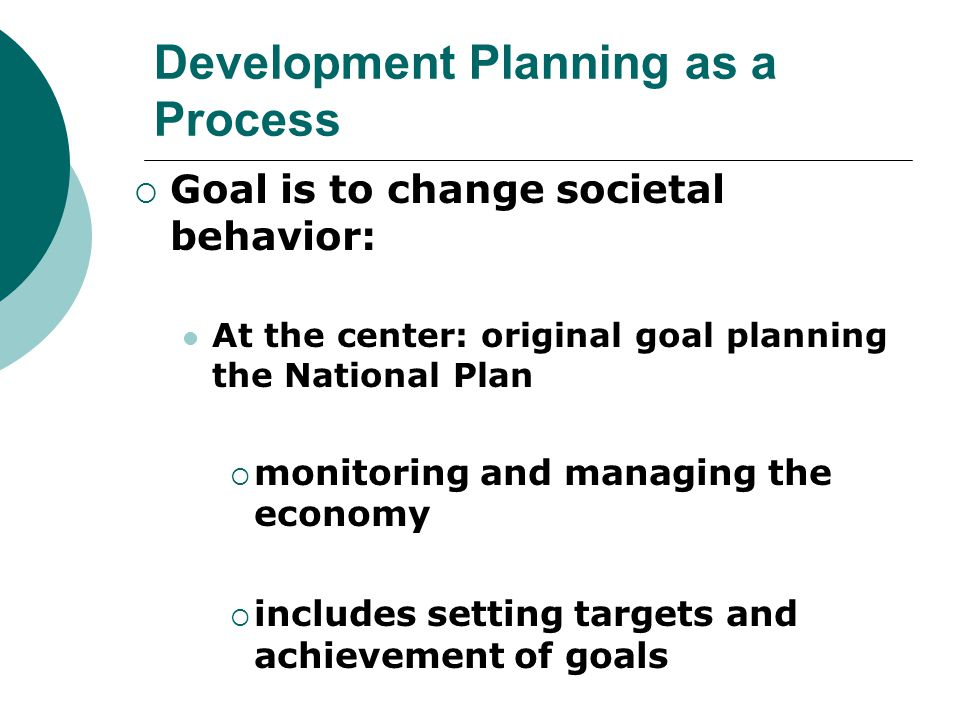 Development Planning as a Process  Goal is to change societal behavior: At the center: original goal planning the National Plan  monitoring and mana