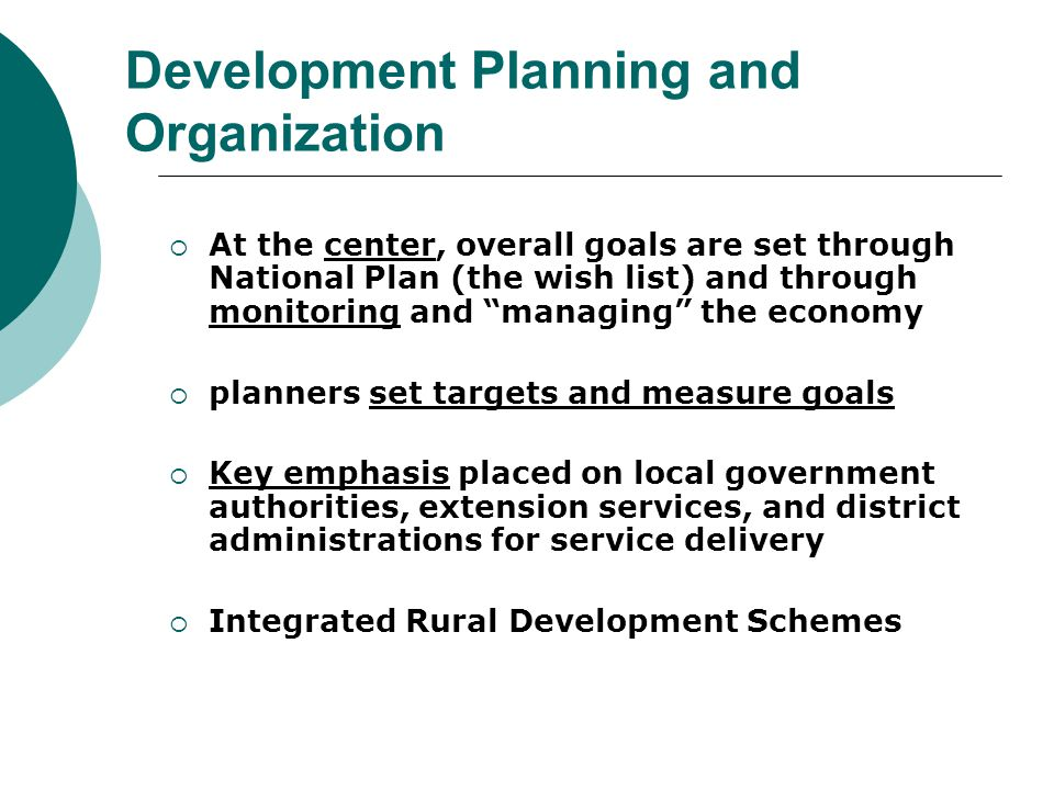 Development Planning and Organization  At the center, overall goals are set through National Plan (the wish list) and through monitoring and managing the economy  planners set targets and measure goals  Key emphasis placed on local government authorities, extension services, and district administrations for service delivery  Integrated Rural Development Schemes