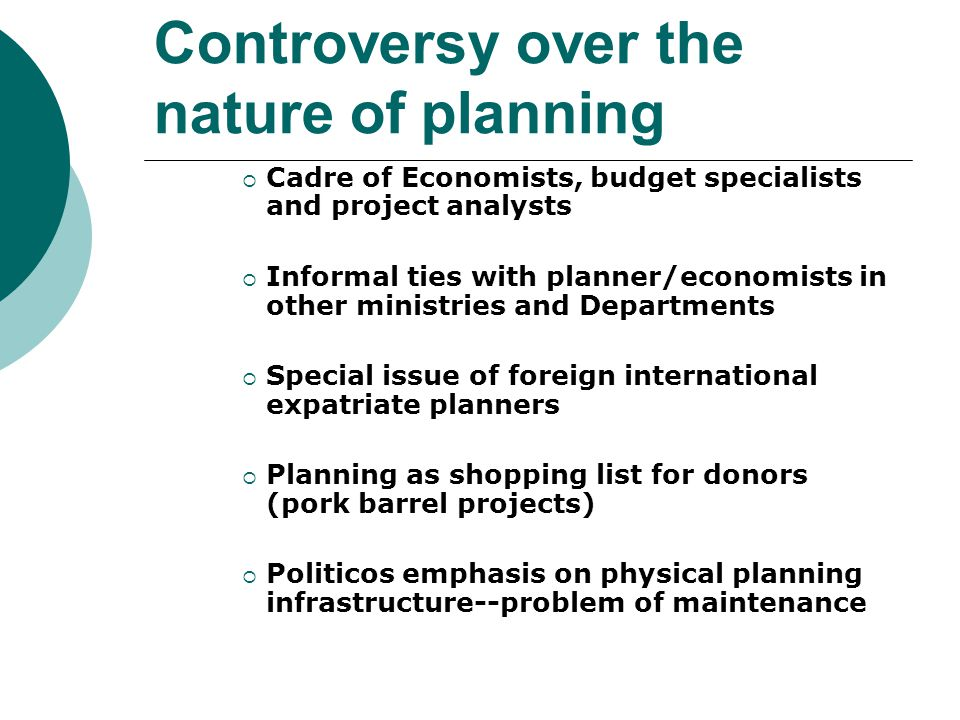 Controversy over the nature of planning  Cadre of Economists, budget specialists and project analysts  Informal ties with planner/economists in other ministries and Departments  Special issue of foreign international expatriate planners  Planning as shopping list for donors (pork barrel projects)  Politicos emphasis on physical planning infrastructure--problem of maintenance