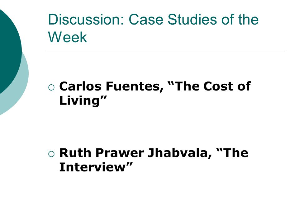 Discussion: Case Studies of the Week  Carlos Fuentes, The Cost of Living  Ruth Prawer Jhabvala, The Interview