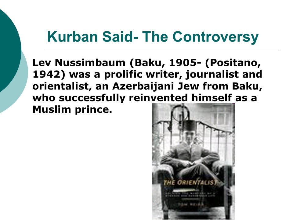 Kurban Said- The Controversy Lev Nussimbaum (Baku, 1905- (Positano, 1942) was a prolific writer, journalist and orientalist, an Azerbaijani Jew from Baku, who successfully reinvented himself as a Muslim prince.