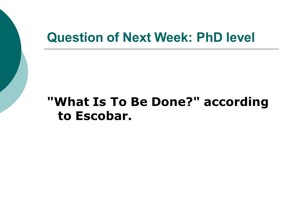 Question of Next Week: PhD level What Is To Be Done according to Escobar.