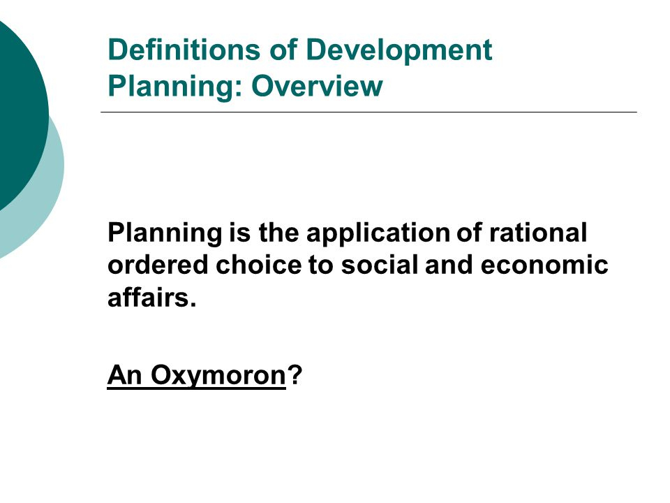 Definitions of Development Planning: Overview Planning is the application of rational ordered choice to social and economic affairs.