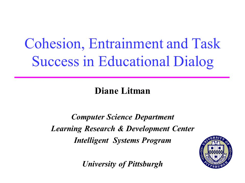 Cohesion, Entrainment and Task Success in Educational Dialog Diane Litman Computer Science Department Learning Research & Development Center Intellige