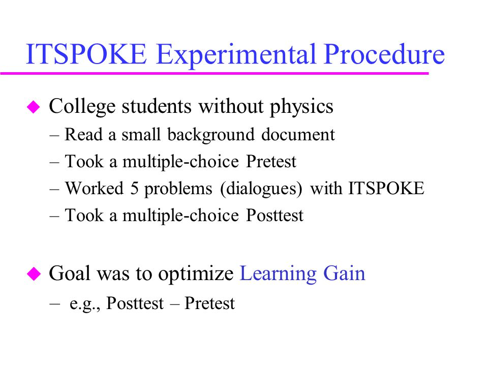 ITSPOKE Experimental Procedure  College students without physics –Read a small background document –Took a multiple-choice Pretest –Worked 5 problems