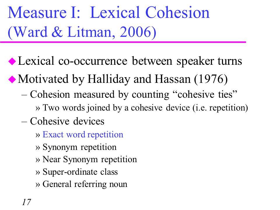 Measure I: Lexical Cohesion (Ward & Litman, 2006) 17  Lexical co-occurrence between speaker turns  Motivated by Halliday and Hassan (1976) –Cohesion