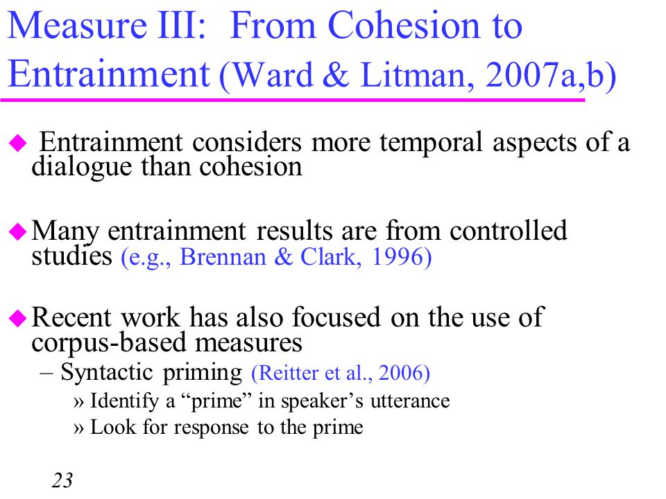 Measure III: From Cohesion to Entrainment (Ward & Litman, 2007a,b) 23  Entrainment considers more temporal aspects of a dialogue than cohesion  Many