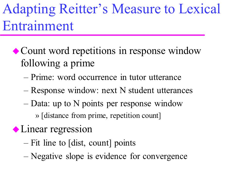 Adapting Reitter's Measure to Lexical Entrainment  Count word repetitions in response window following a prime –Prime: word occurrence in tutor utter