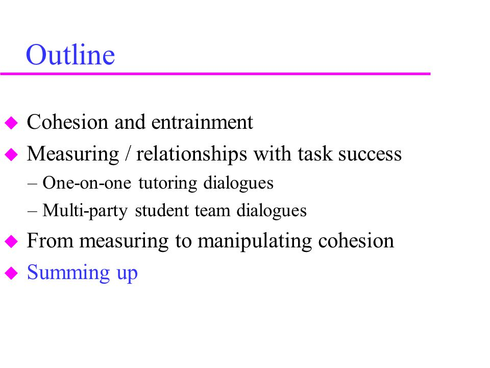 Outline  Cohesion and entrainment  Measuring / relationships with task success –One-on-one tutoring dialogues –Multi-party student team dialogues 