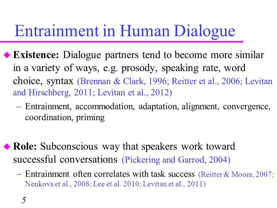 Entrainment in Human Dialogue 5  Existence: Dialogue partners tend to become more similar in a variety of ways, e.g. prosody, speaking rate, word cho