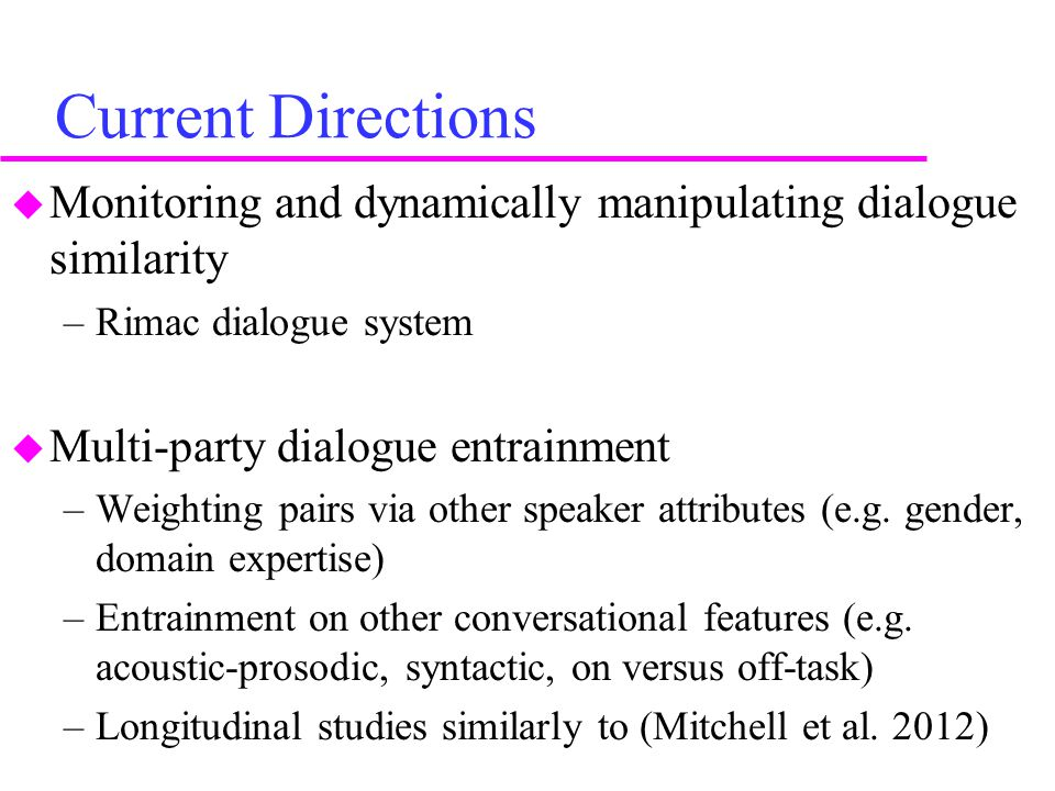 Current Directions  Monitoring and dynamically manipulating dialogue similarity –Rimac dialogue system  Multi-party dialogue entrainment –Weighting