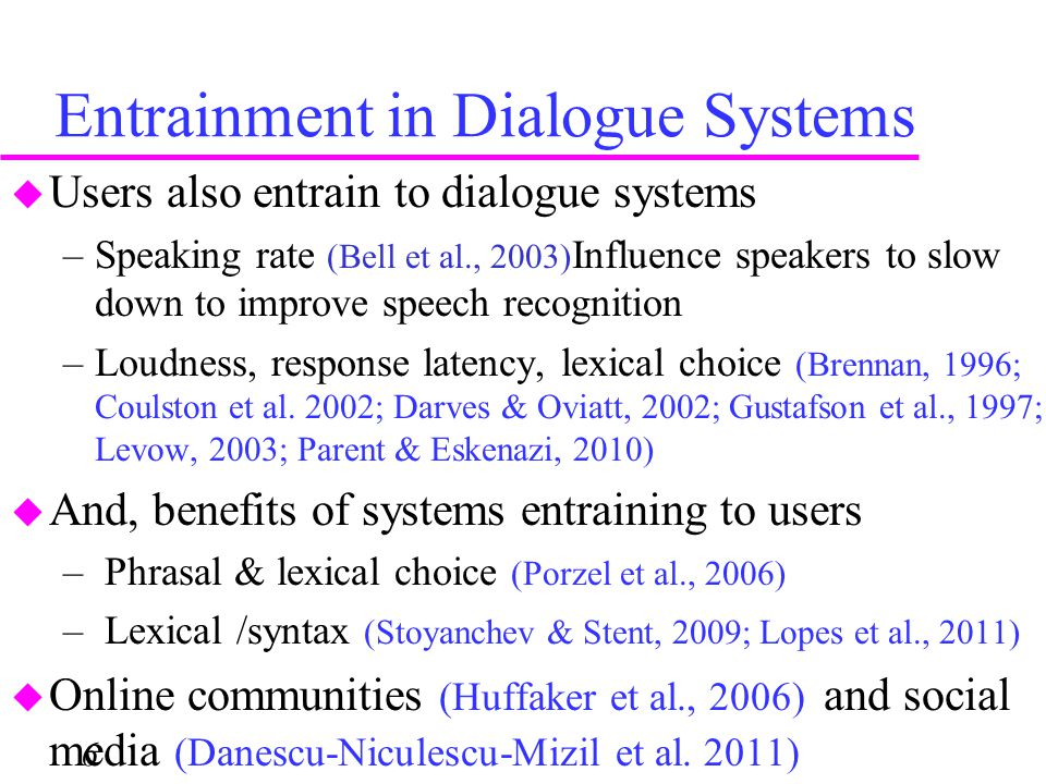Entrainment in Dialogue Systems 6  Users also entrain to dialogue systems –Speaking rate (Bell et al., 2003) Influence speakers to slow down to impro