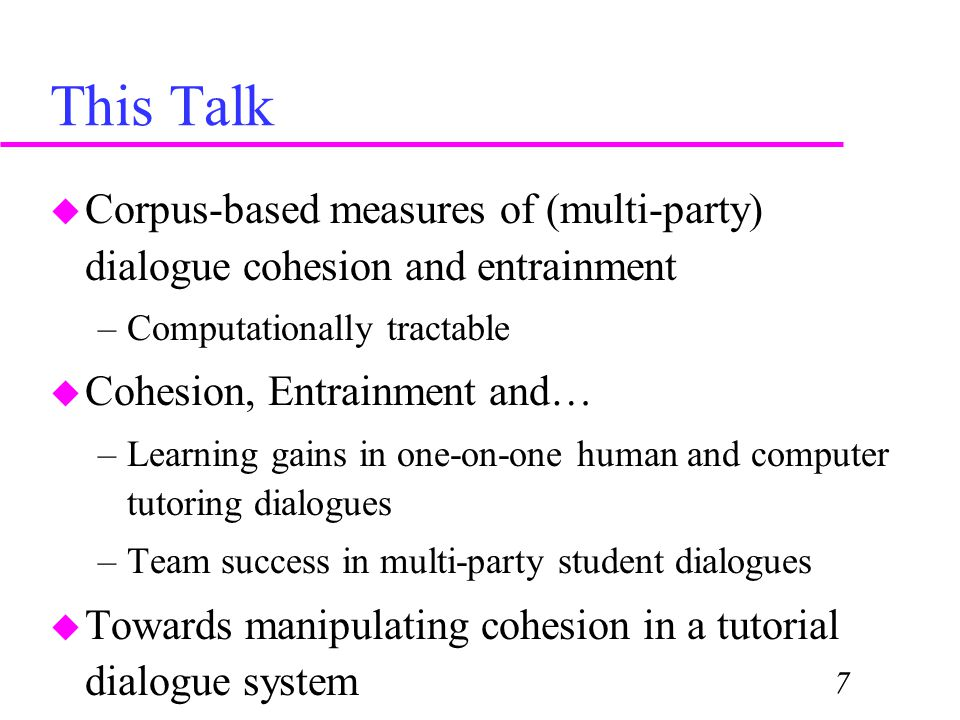  Corpus-based measures of (multi-party) dialogue cohesion and entrainment –Computationally tractable  Cohesion, Entrainment and… –Learning gains in