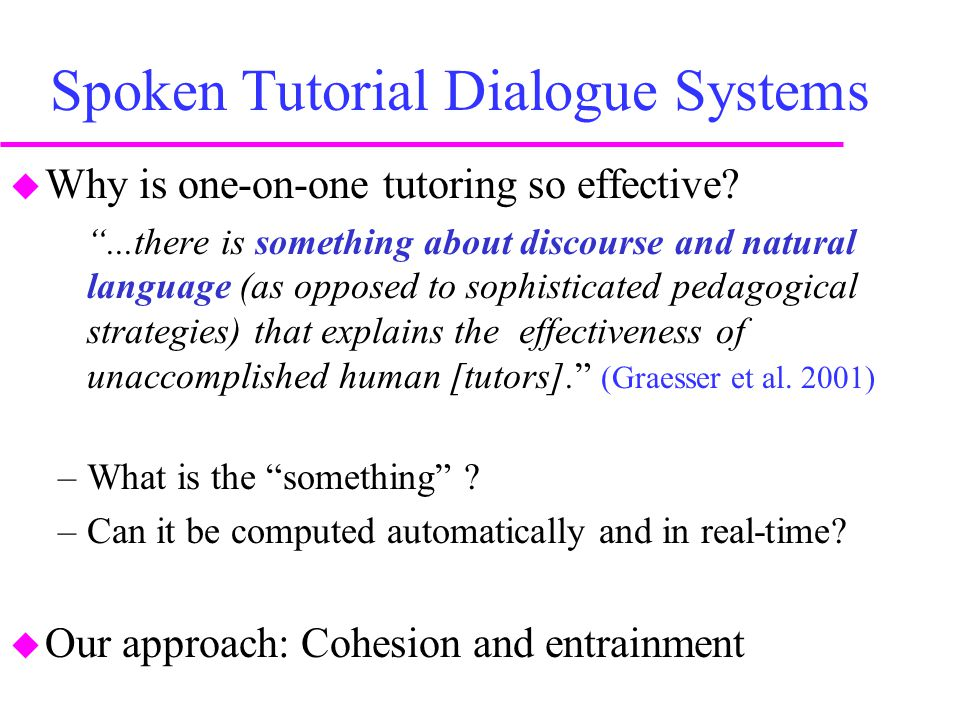 """Spoken Tutorial Dialogue Systems  Why is one-on-one tutoring so effective? """"...there is something about discourse and natural language (as opposed to"""