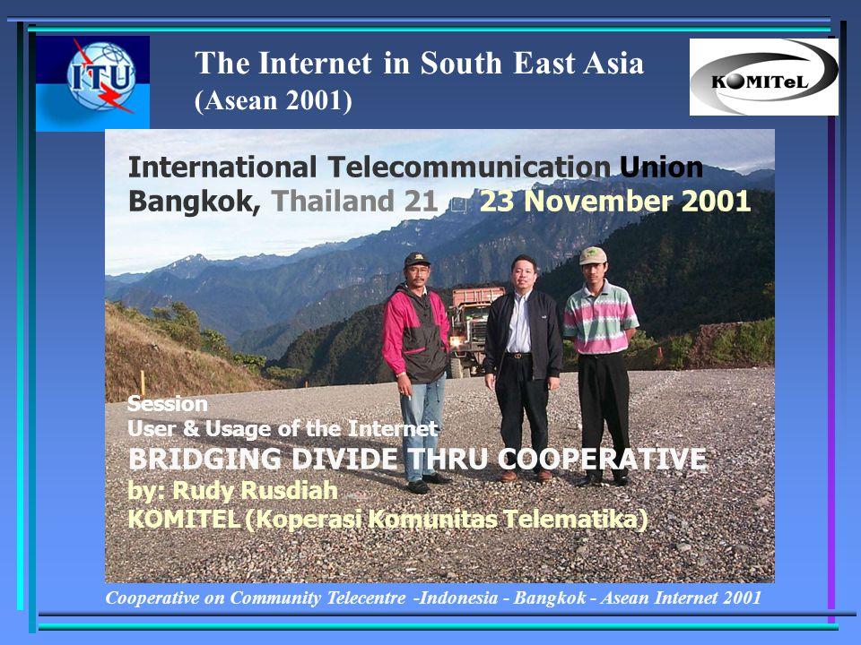 Cooperative on Community Telecentre -Indonesia - Bangkok - Asean Internet 2001 International Telecommunication Union Bangkok, Thailand 21 – 23 November 2001 Session User & Usage of the Internet BRIDGING DIVIDE THRU COOPERATIVE by: Rudy Rusdiah KOMITEL (Koperasi Komunitas Telematika) The Internet in South East Asia (Asean 2001)