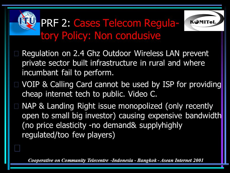 Cooperative on Community Telecentre -Indonesia - Bangkok - Asean Internet 2001 PRF 2: Cases Telecom Regula- tory Policy: Non condusive •Regulation on