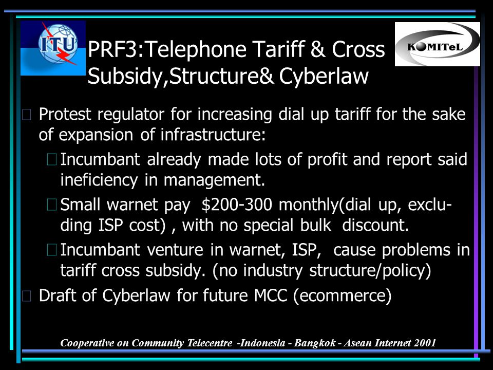 Cooperative on Community Telecentre -Indonesia - Bangkok - Asean Internet 2001 PRF3:Telephone Tariff & Cross Subsidy,Structure& Cyberlaw •Protest regu