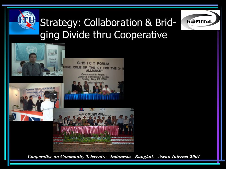 Cooperative on Community Telecentre -Indonesia - Bangkok - Asean Internet 2001 Strategy: Collaboration & Brid- ging Divide thru Cooperative Achieving
