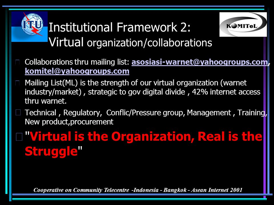 Cooperative on Community Telecentre -Indonesia - Bangkok - Asean Internet 2001 Institutional Framework 2: Virtual organization/collaborations •Collabo