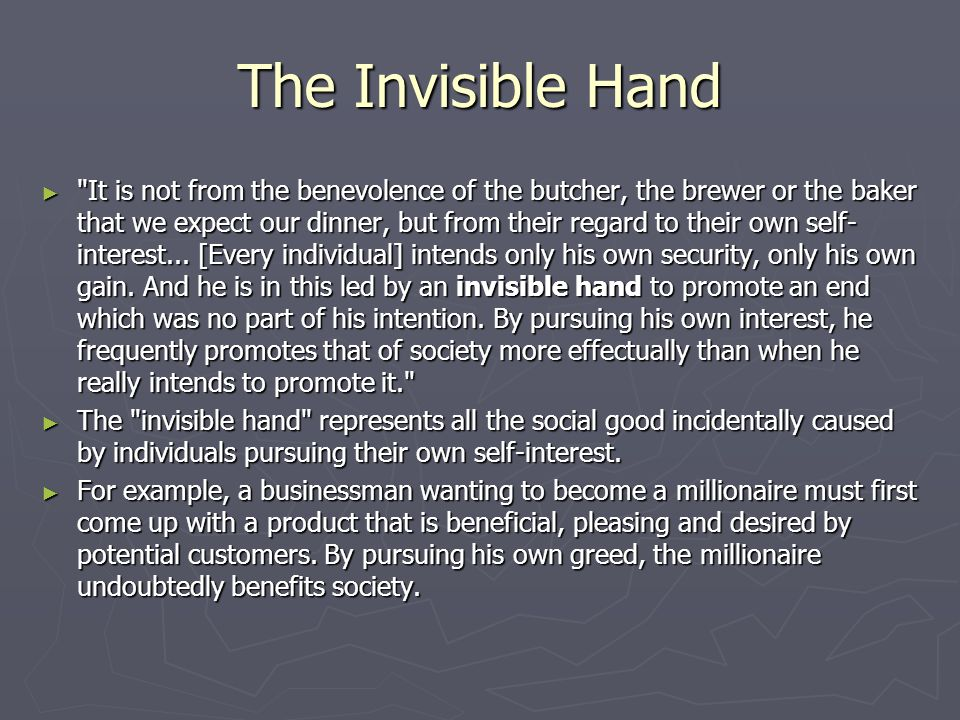 The Invisible Hand ► It is not from the benevolence of the butcher, the brewer or the baker that we expect our dinner, but from their regard to their own self- interest...