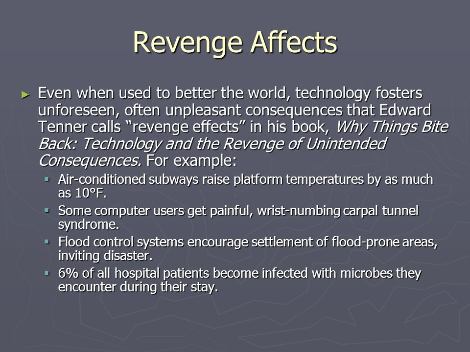 Revenge Affects ► Even when used to better the world, technology fosters unforeseen, often unpleasant consequences that Edward Tenner calls revenge effects in his book, Why Things Bite Back: Technology and the Revenge of Unintended Consequences.