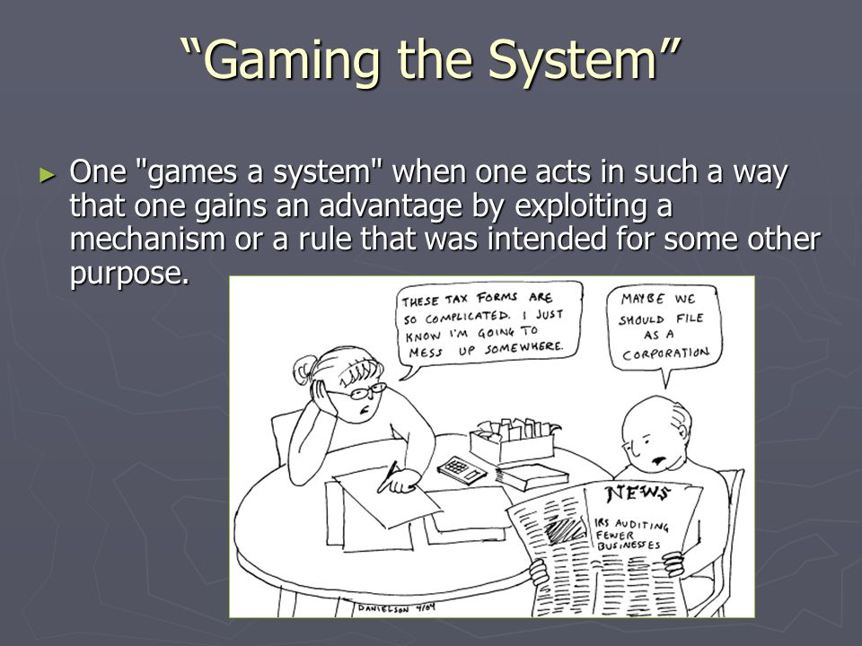 Gaming the System ► One games a system when one acts in such a way that one gains an advantage by exploiting a mechanism or a rule that was intended for some other purpose.