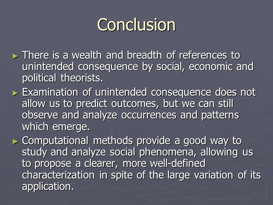 Conclusion ► There is a wealth and breadth of references to unintended consequence by social, economic and political theorists.