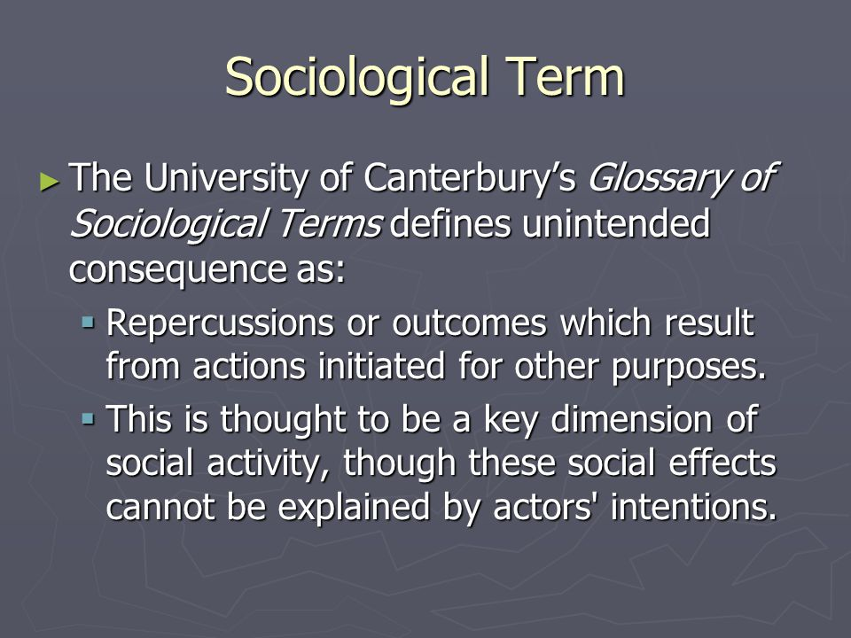 Sociological Term ► The University of Canterbury's Glossary of Sociological Terms defines unintended consequence as:  Repercussions or outcomes which result from actions initiated for other purposes.
