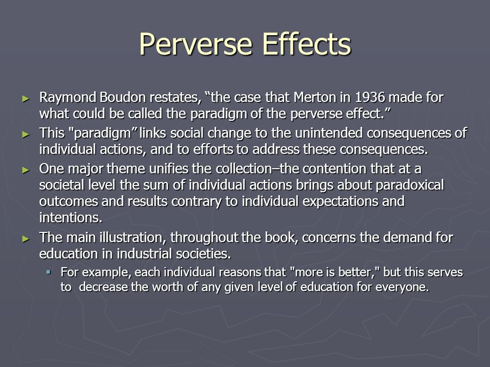 Perverse Effects ► Raymond Boudon restates, the case that Merton in 1936 made for what could be called the paradigm of the perverse effect. ► This paradigm links social change to the unintended consequences of individual actions, and to efforts to address these consequences.