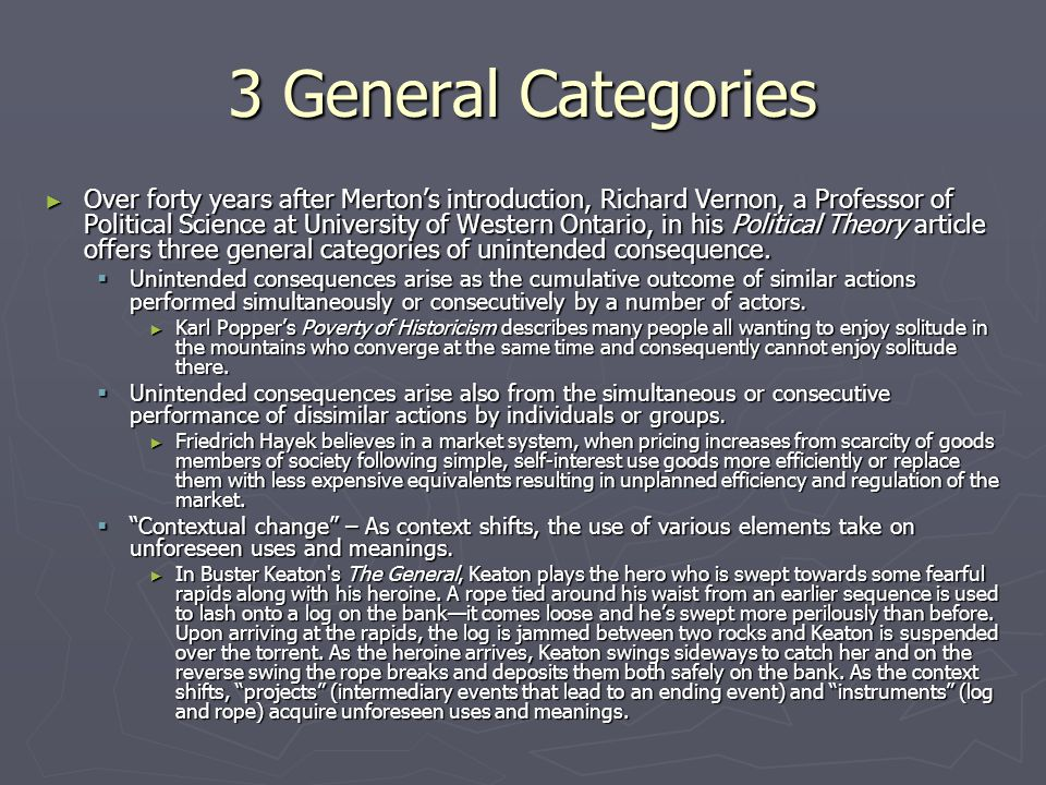 3 General Categories ► Over forty years after Merton's introduction, Richard Vernon, a Professor of Political Science at University of Western Ontario, in his Political Theory article offers three general categories of unintended consequence.
