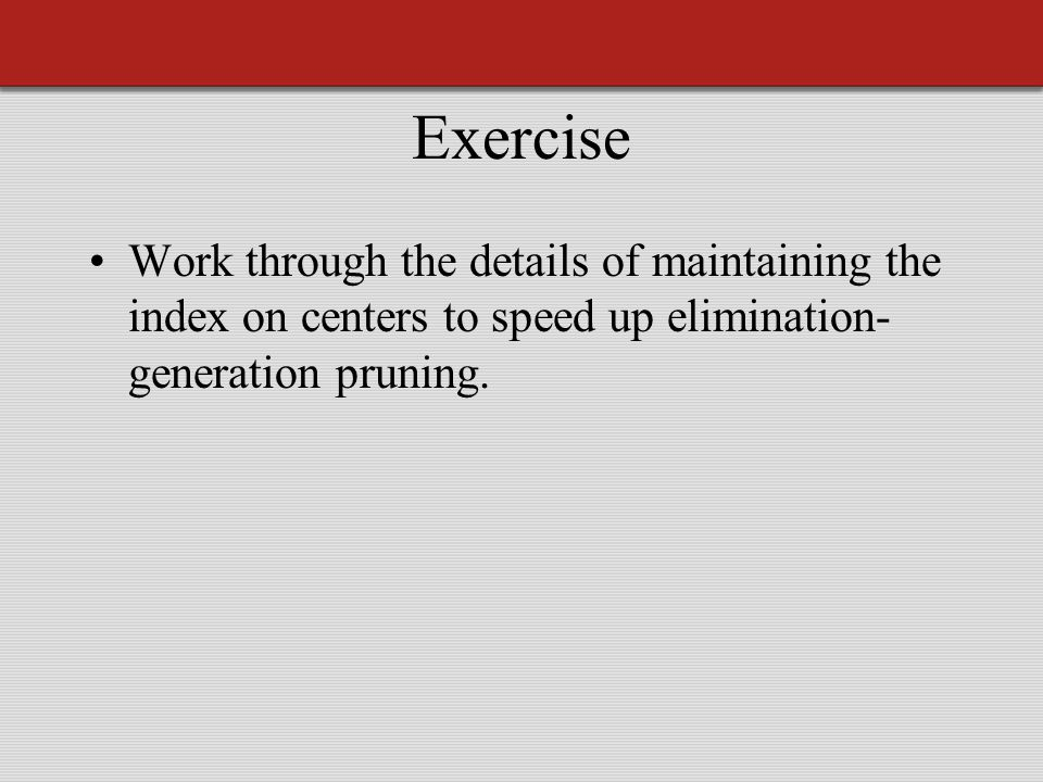 Exercise Work through the details of maintaining the index on centers to speed up elimination- generation pruning.
