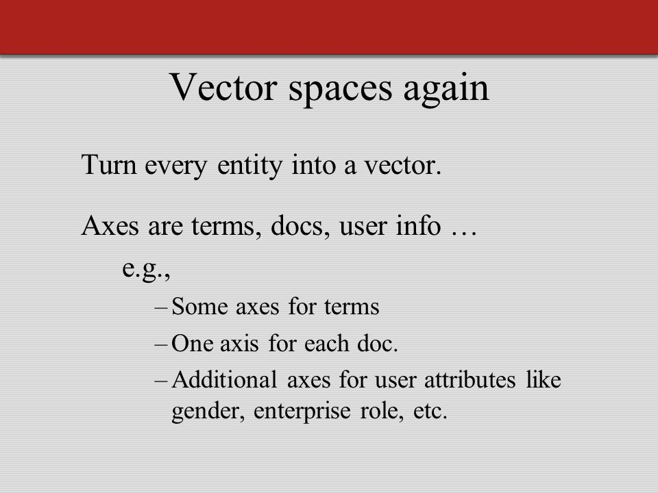 Vector spaces again Turn every entity into a vector.