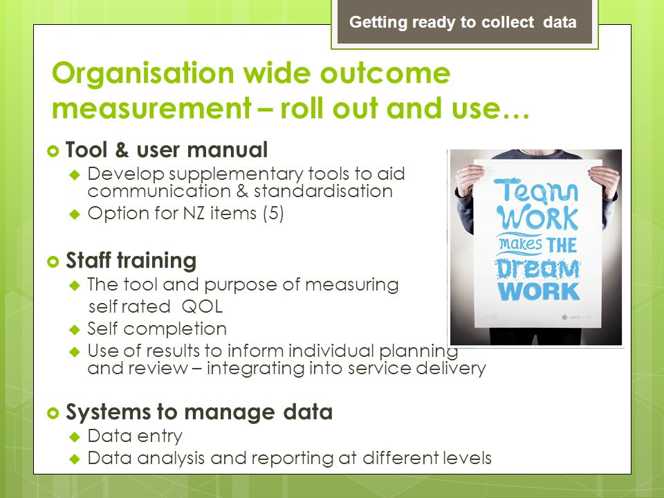 Organisation wide outcome measurement – roll out and use…  Tool & user manual  Develop supplementary tools to aid communication & standardisation 