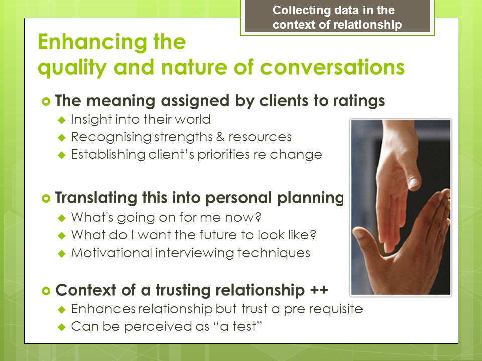 Enhancing the quality and nature of conversations  The meaning assigned by clients to ratings  Insight into their world  Recognising strengths & resources  Establishing client's priorities re change  Translating this into personal planning  What s going on for me now.