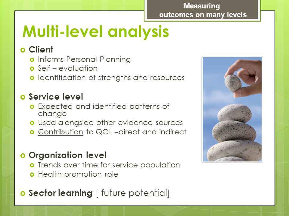 Multi-level analysis  Client  Informs Personal Planning  Self – evaluation  Identification of strengths and resources  Service level  Expected a