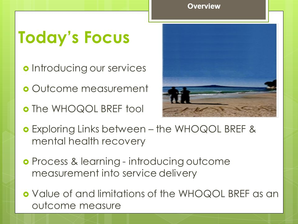 Today's Focus  Introducing our services  Outcome measurement  The WHOQOL BREF tool  Exploring Links between – the WHOQOL BREF & mental health reco