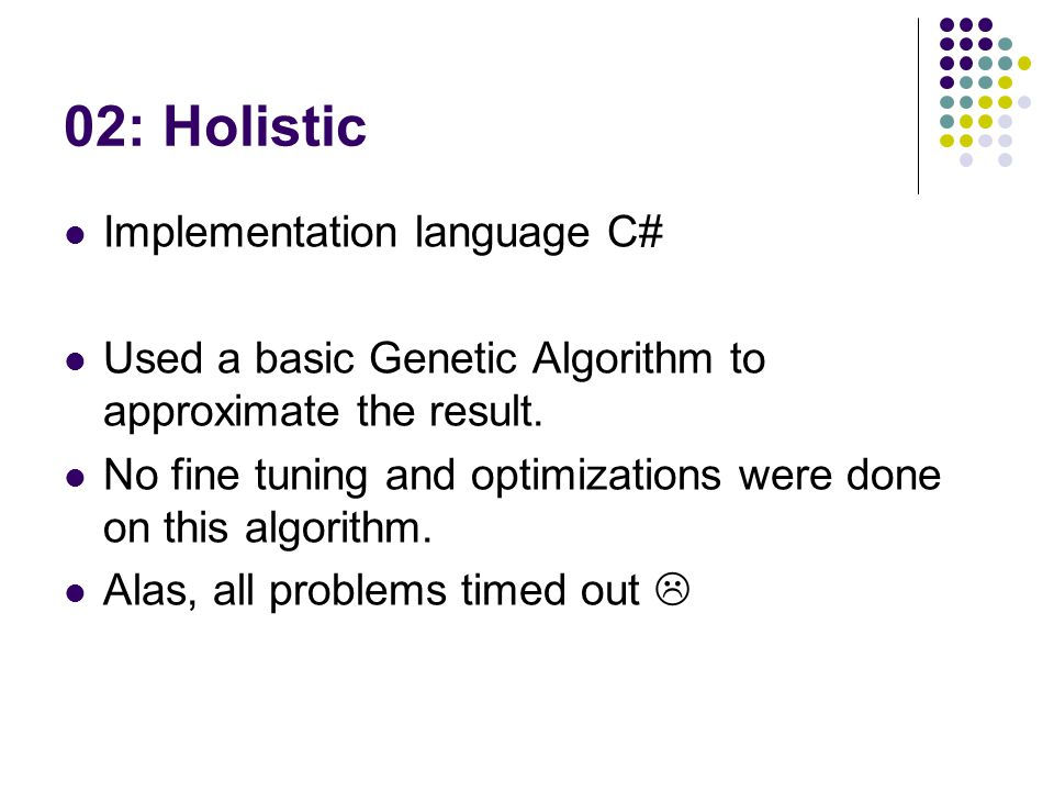 02: Holistic Implementation language C# Used a basic Genetic Algorithm to approximate the result. No fine tuning and optimizations were done on this a