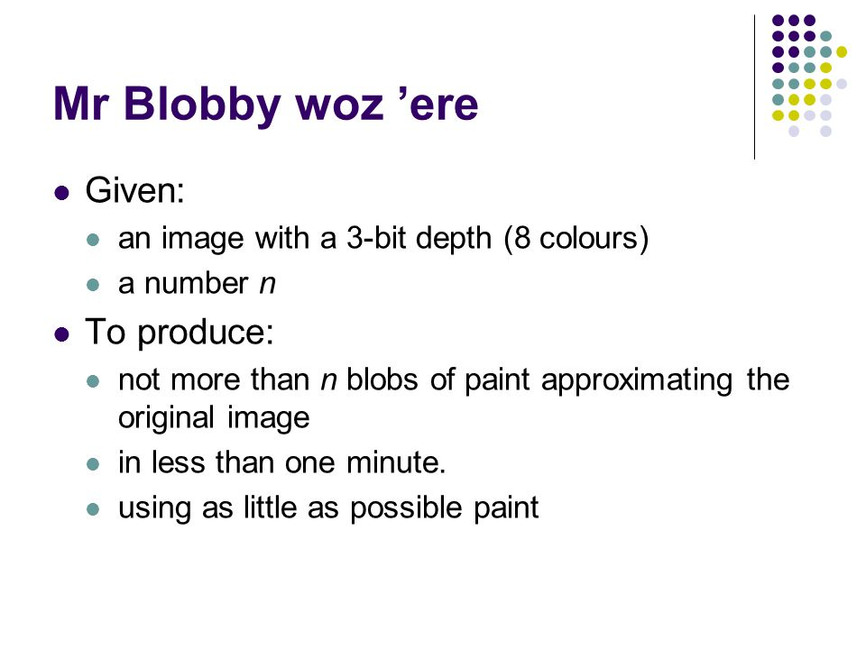 Mr Blobby woz 'ere Given: an image with a 3-bit depth (8 colours) a number n To produce: not more than n blobs of paint approximating the original image in less than one minute.