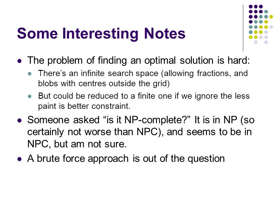 Some Interesting Notes The problem of finding an optimal solution is hard: There's an infinite search space (allowing fractions, and blobs with centre