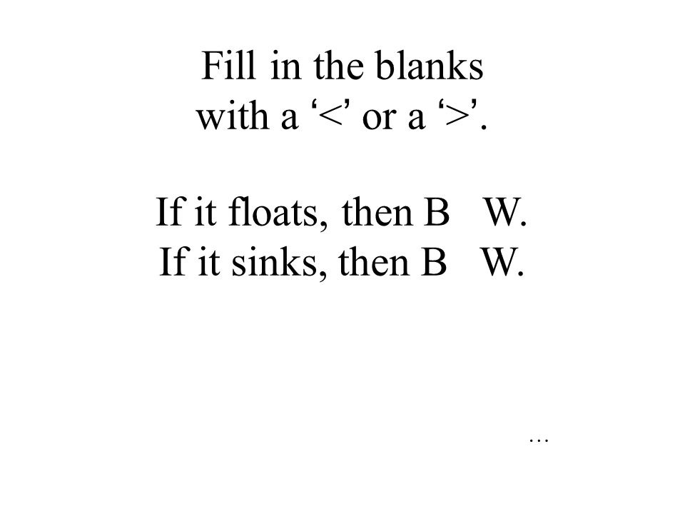 A floater! B W = Mg So, why do some objects sink and some float