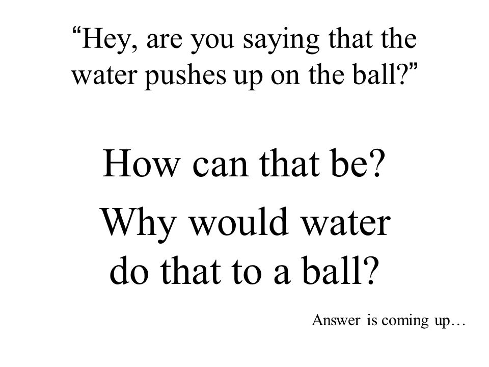 Hey, are you saying that the water pushes up on the ball? How can that be.