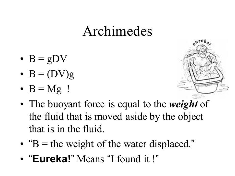 Still another view - Archimedes B = gDV{V = volume submerged} B = (DV)g B = Mg .
